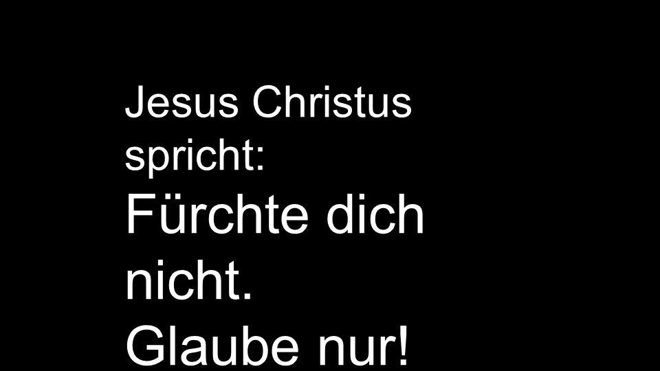 Jesus Christus spricht: Fürchte dich nicht. Glaube nur! Markus 5,36
