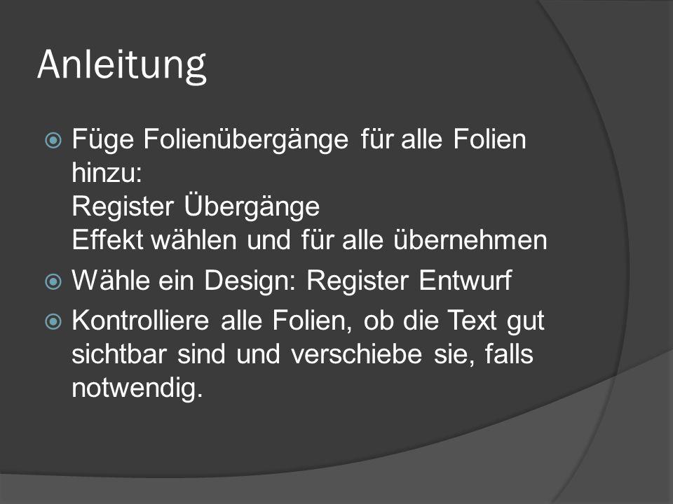 Anleitung  Füge Folienübergänge für alle Folien hinzu: Register Übergänge Effekt wählen und für alle übernehmen  Wähle ein Design: Register Entwurf