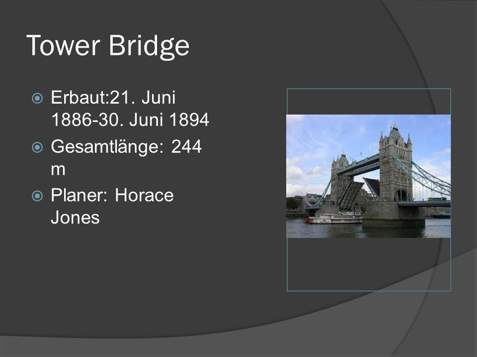 Tower Bridge  Erbaut:21. Juni 1886-30. Juni 1894  Gesamtlänge: 244 m  Planer: Horace Jones