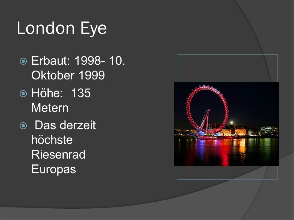 London Eye  Erbaut: 1998- 10. Oktober 1999  Höhe: 135 Metern  Das derzeit höchste Riesenrad Europas