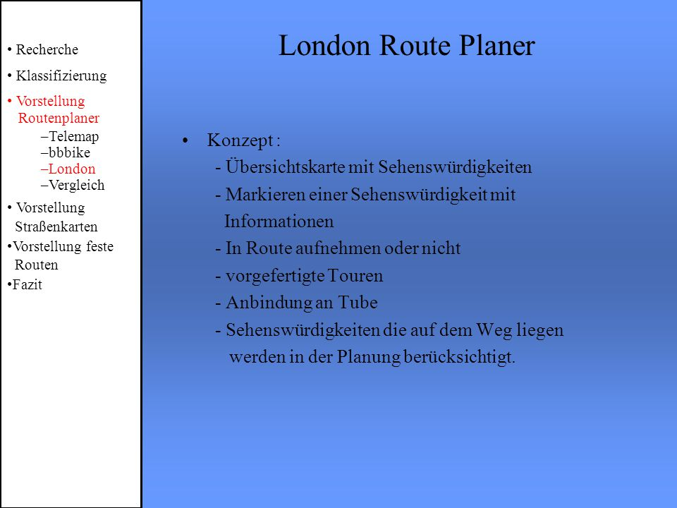 London Route Planer Recherche Klassifizierung Vorstellung Routenplaner –Telemap –bbbike –London –Vergleich Vorstellung Straßenkarten Vorstellung feste Routen Fazit Konzept : - Übersichtskarte mit Sehenswürdigkeiten - Markieren einer Sehenswürdigkeit mit Informationen - In Route aufnehmen oder nicht - vorgefertigte Touren - Anbindung an Tube - Sehenswürdigkeiten die auf dem Weg liegen werden in der Planung berücksichtigt.