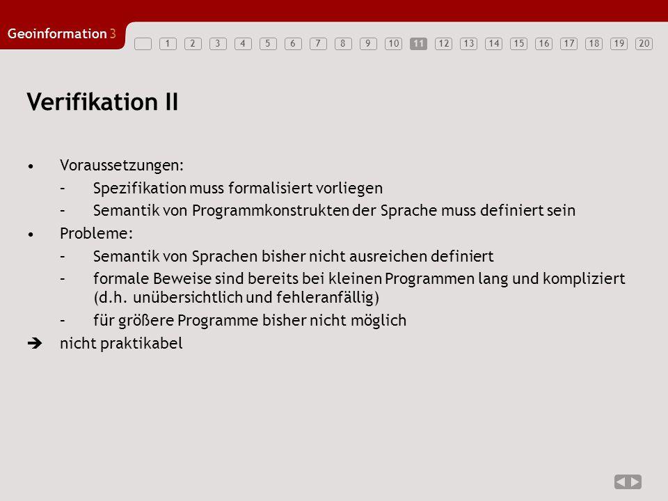 1234567891011121314151617181920 Geoinformation3 11 Verifikation II Voraussetzungen: –Spezifikation muss formalisiert vorliegen –Semantik von Programmk