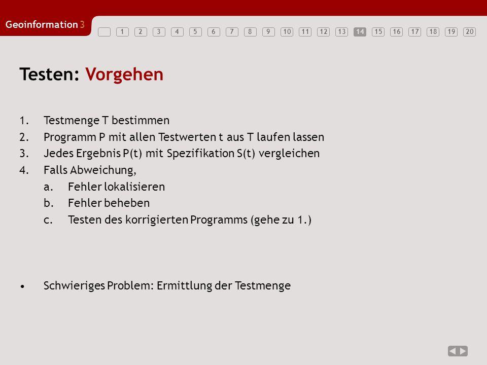 1234567891011121314151617181920 Geoinformation3 14 Testen: Vorgehen 1.Testmenge T bestimmen 2.Programm P mit allen Testwerten t aus T laufen lassen 3.