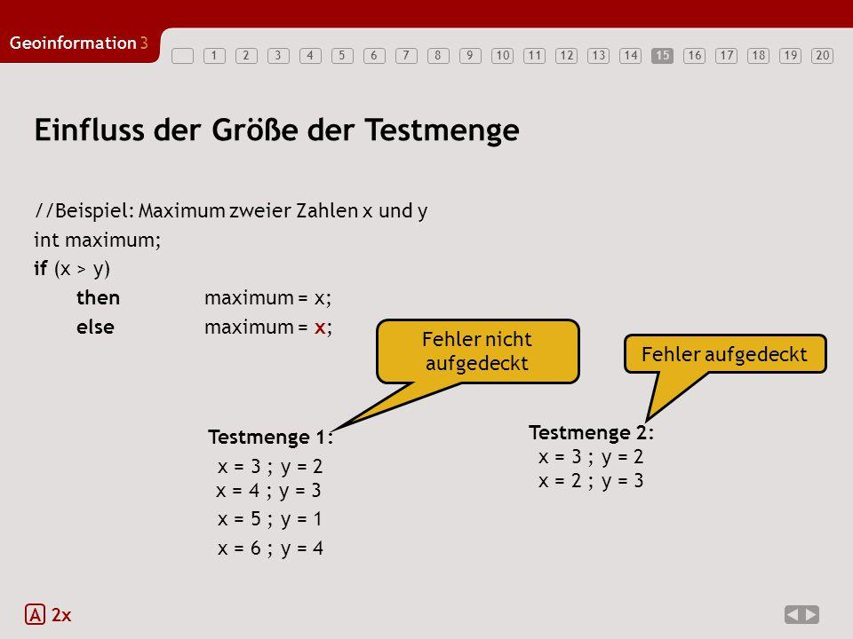 1234567891011121314151617181920 Geoinformation3 15 //Beispiel: Maximum zweier Zahlen x und y int maximum; if (x > y) thenmaximum = x; elsemaximum = x;