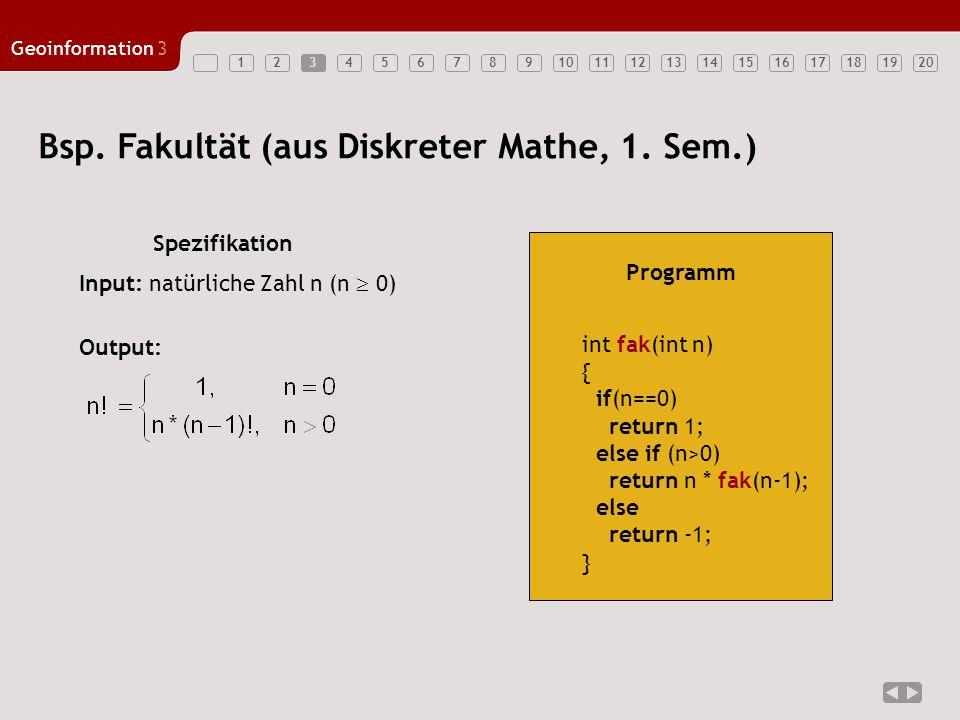 1234567891011121314151617181920 Geoinformation3 Spezifikation 3 Bsp. Fakultät (aus Diskreter Mathe, 1. Sem.) int fak(int n) { if(n==0) return 1; else
