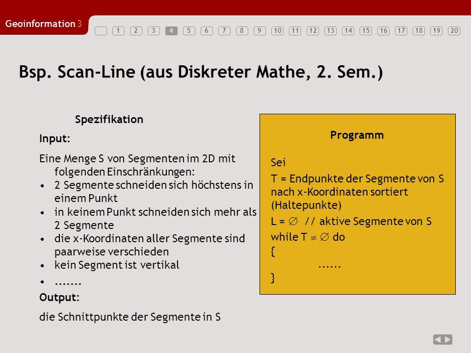 1234567891011121314151617181920 Geoinformation3 Input: Eine Menge S von Segmenten im 2D mit folgenden Einschränkungen: 2 Segmente schneiden sich höchs