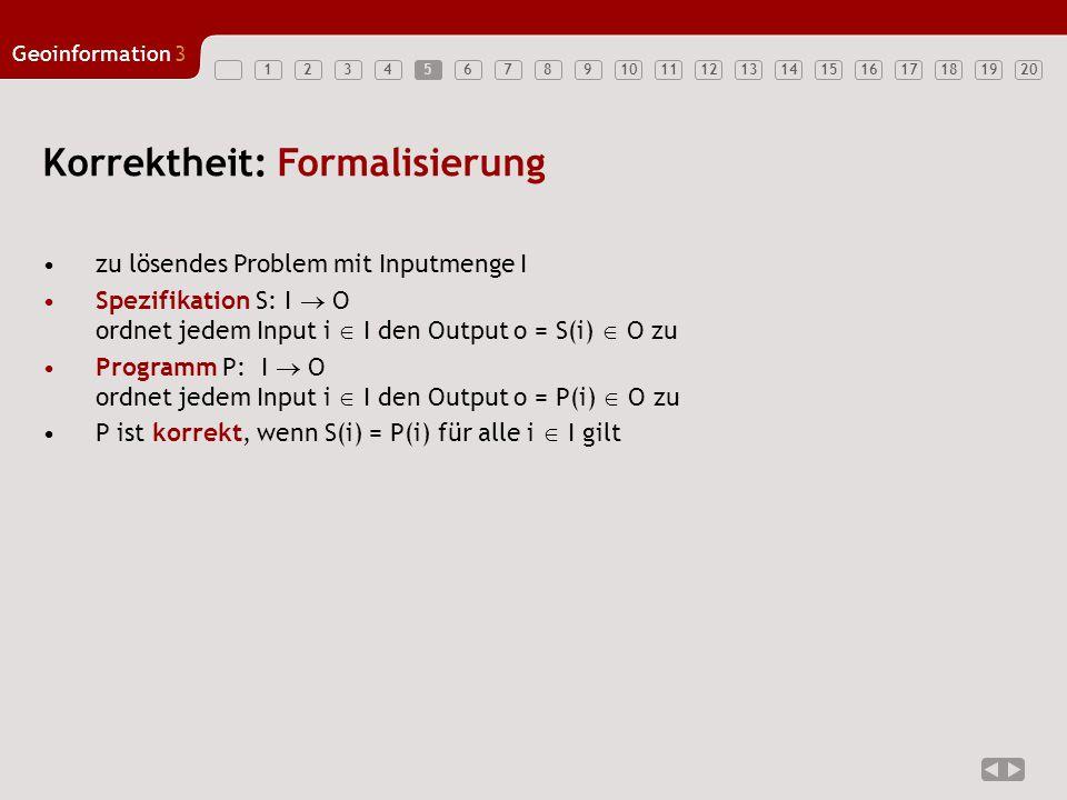 1234567891011121314151617181920 Geoinformation3 5 Korrektheit: Formalisierung zu lösendes Problem mit Inputmenge I Spezifikation S: I  O ordnet jedem