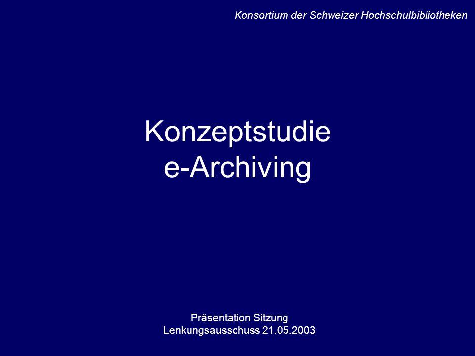 Konzeptstudie e-Archiving Präsentation Sitzung Lenkungsausschuss 21.05.2003 Konsortium der Schweizer Hochschulbibliotheken