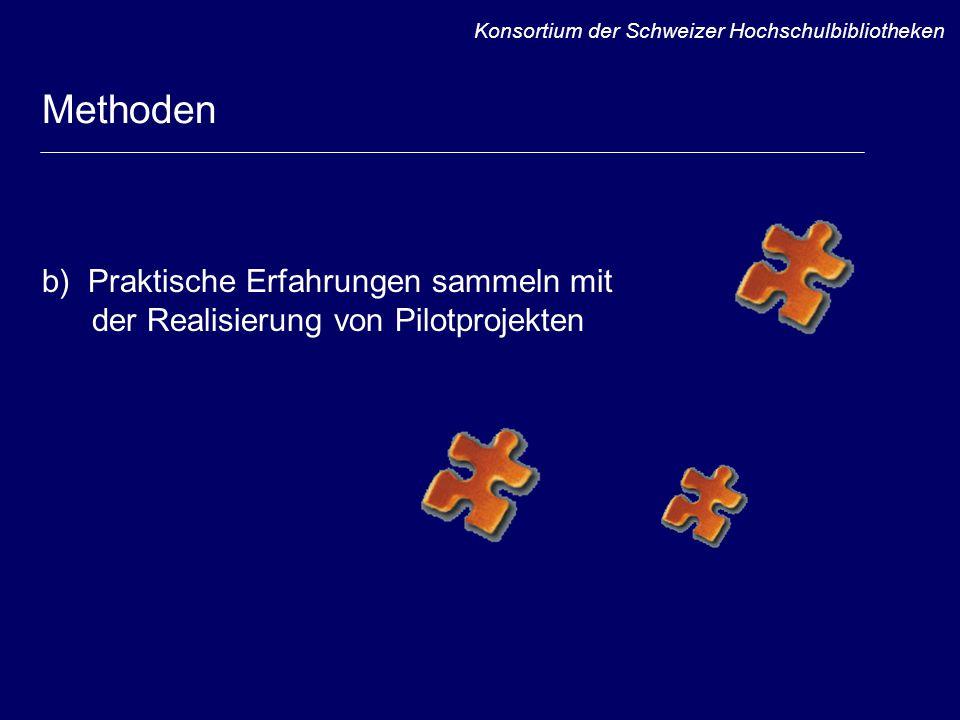 Methoden b) Praktische Erfahrungen sammeln mit der Realisierung von Pilotprojekten Konsortium der Schweizer Hochschulbibliotheken