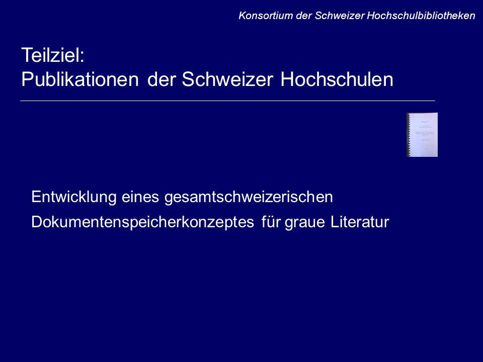 Entwicklung eines gesamtschweizerischen Dokumentenspeicherkonzeptes für graue Literatur Konsortium der Schweizer Hochschulbibliotheken Teilziel: Publikationen der Schweizer Hochschulen