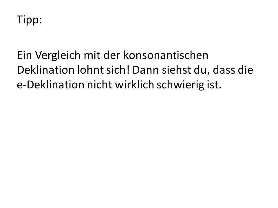 Tipp: Ein Vergleich mit der konsonantischen Deklination lohnt sich! Dann siehst du, dass die e-Deklination nicht wirklich schwierig ist.