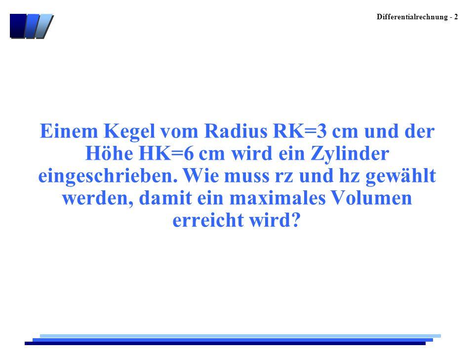 Differentialrechnung - 2 Einem Kegel vom Radius RK=3 cm und der Höhe HK=6 cm wird ein Zylinder eingeschrieben. Wie muss rz und hz gewählt werden, dami