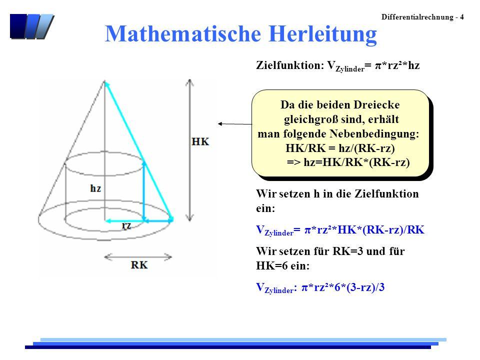 Differentialrechnung - 4 Da die beiden Dreiecke gleichgroß sind, erhält man folgende Nebenbedingung: HK/RK = hz/(RK-rz) => hz=HK/RK*(RK-rz) Da die bei