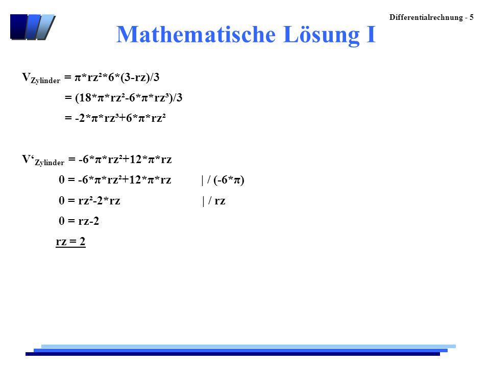 Differentialrechnung - 5 Mathematische Lösung I V Zylinder = π*rz²*6*(3-rz)/3 = (18*π*rz²-6*π*rz³)/3 = -2*π*rz³+6*π*rz² V' Zylinder = -6*π*rz²+12*π*rz