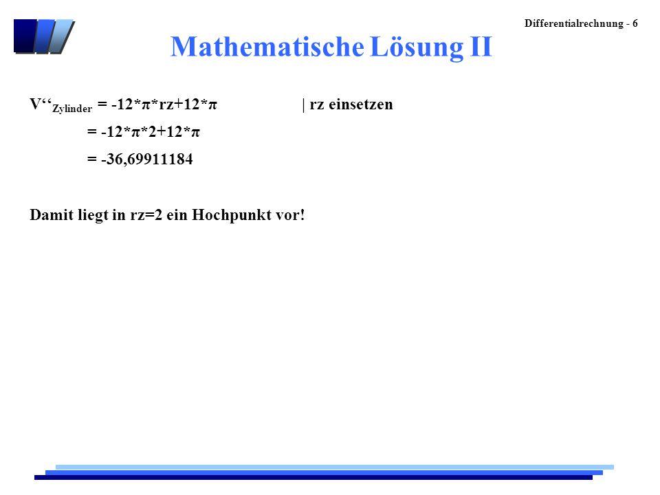 Differentialrechnung - 6 Mathematische Lösung II V'' Zylinder = -12*π*rz+12*π | rz einsetzen = -12*π*2+12*π = -36,69911184 Damit liegt in rz=2 ein Hoc