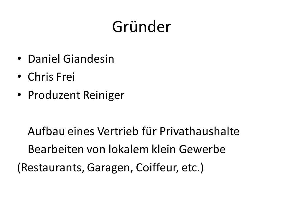 Gründer Daniel Giandesin Chris Frei Produzent Reiniger Aufbau eines Vertrieb für Privathaushalte Bearbeiten von lokalem klein Gewerbe (Restaurants, Garagen, Coiffeur, etc.)