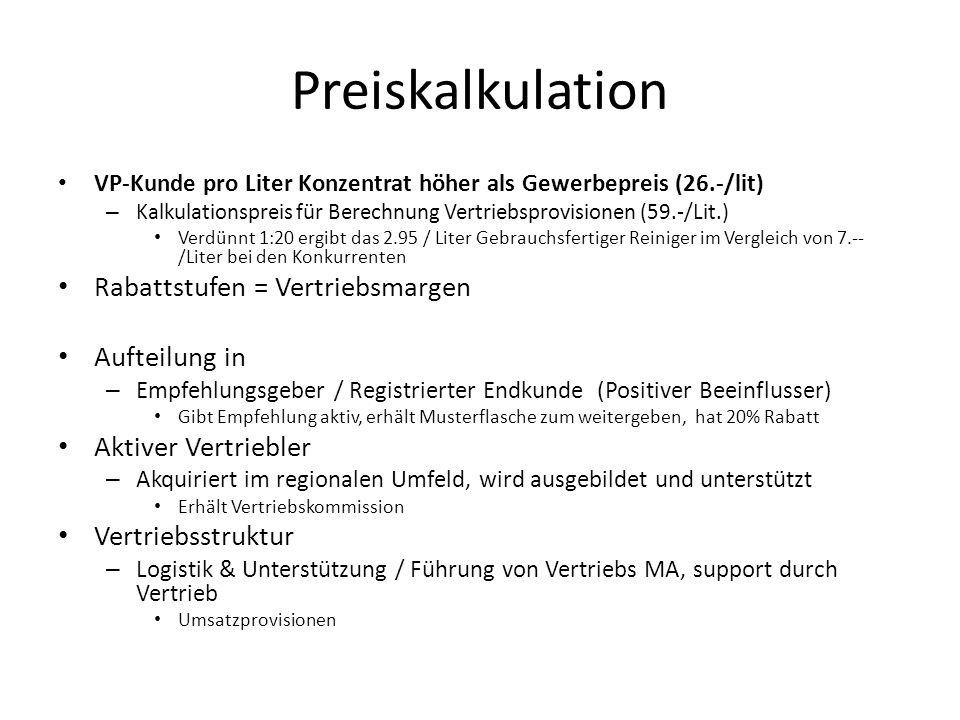 Preiskalkulation VP-Kunde pro Liter Konzentrat höher als Gewerbepreis (26.-/lit) – Kalkulationspreis für Berechnung Vertriebsprovisionen (59.-/Lit.) Verdünnt 1:20 ergibt das 2.95 / Liter Gebrauchsfertiger Reiniger im Vergleich von 7.-- /Liter bei den Konkurrenten Rabattstufen = Vertriebsmargen Aufteilung in – Empfehlungsgeber / Registrierter Endkunde (Positiver Beeinflusser) Gibt Empfehlung aktiv, erhält Musterflasche zum weitergeben, hat 20% Rabatt Aktiver Vertriebler – Akquiriert im regionalen Umfeld, wird ausgebildet und unterstützt Erhält Vertriebskommission Vertriebsstruktur – Logistik & Unterstützung / Führung von Vertriebs MA, support durch Vertrieb Umsatzprovisionen