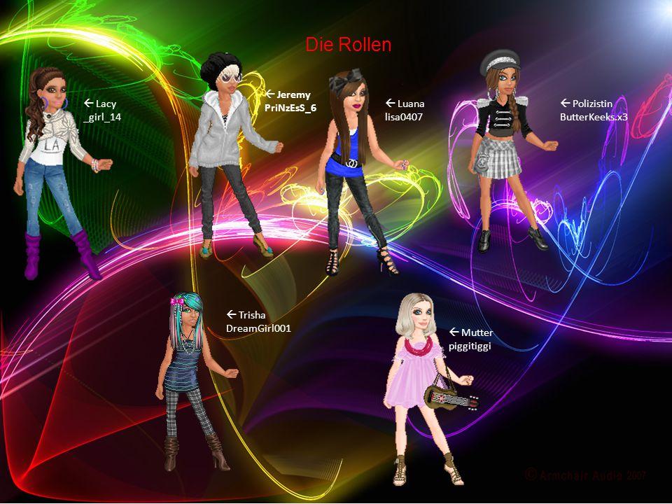 Die Rollen  Lacy _girl_14  Jeremy PriNzEsS_6  Luana lisa0407  Polizistin ButterKeeks.x3  Trisha DreamGirl001  Mutter piggitiggi