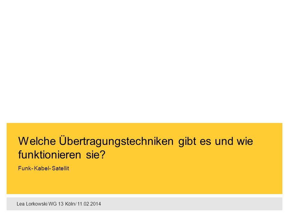 Lea Lorkowski WG 13 Köln/ 11.02.2014 Funk- Kabel- Satellit Welche Übertragungstechniken gibt es und wie funktionieren sie?