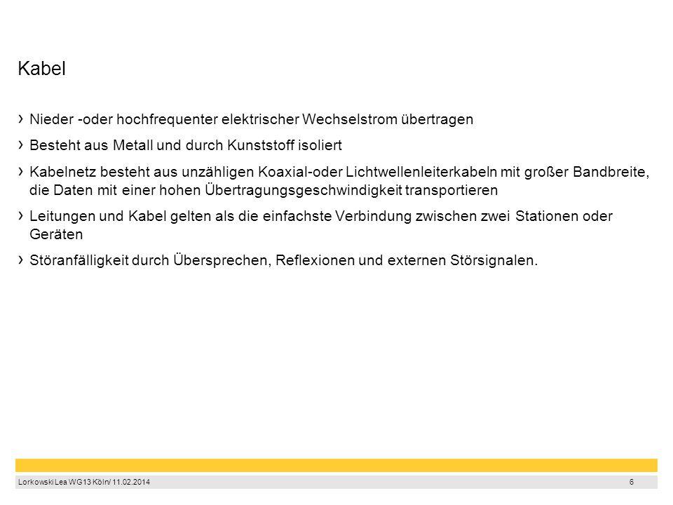 6 Lorkowski Lea WG13 Köln/ 11.02.2014 6 Kabel Nieder -oder hochfrequenter elektrischer Wechselstrom übertragen Besteht aus Metall und durch Kunststoff