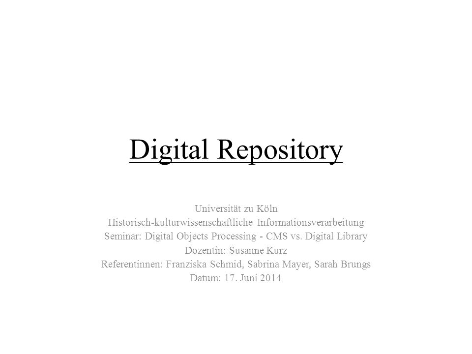 Digital Repository Universität zu Köln Historisch-kulturwissenschaftliche Informationsverarbeitung Seminar: Digital Objects Processing - CMS vs. Digit