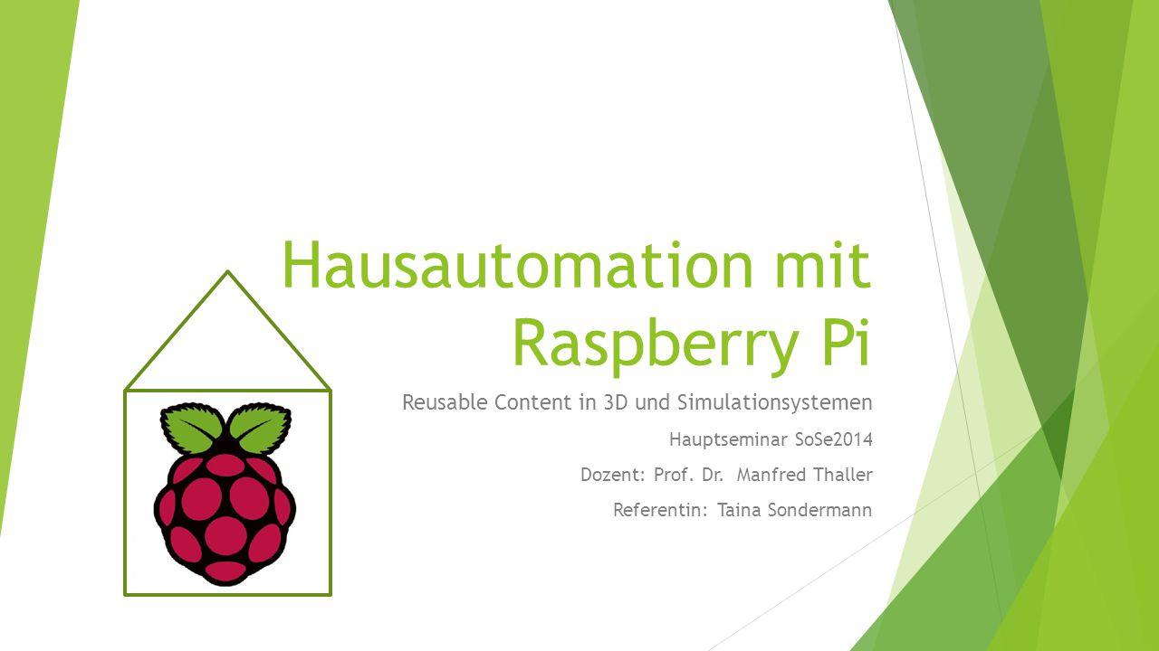 Hausautomation mit Raspberry Pi Reusable Content in 3D und Simulationsystemen Hauptseminar SoSe2014 Dozent: Prof.