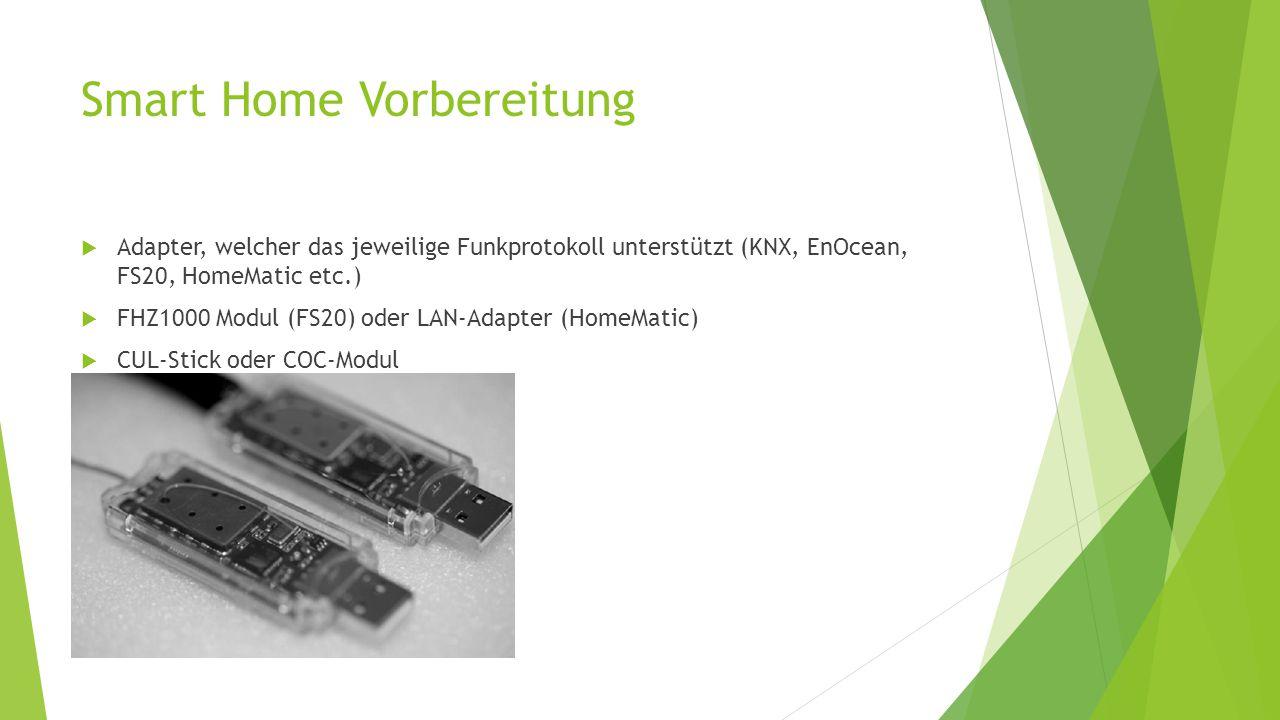 Smart Home Vorbereitung  Adapter, welcher das jeweilige Funkprotokoll unterstützt (KNX, EnOcean, FS20, HomeMatic etc.)  FHZ1000 Modul (FS20) oder LAN-Adapter (HomeMatic)  CUL-Stick oder COC-Modul