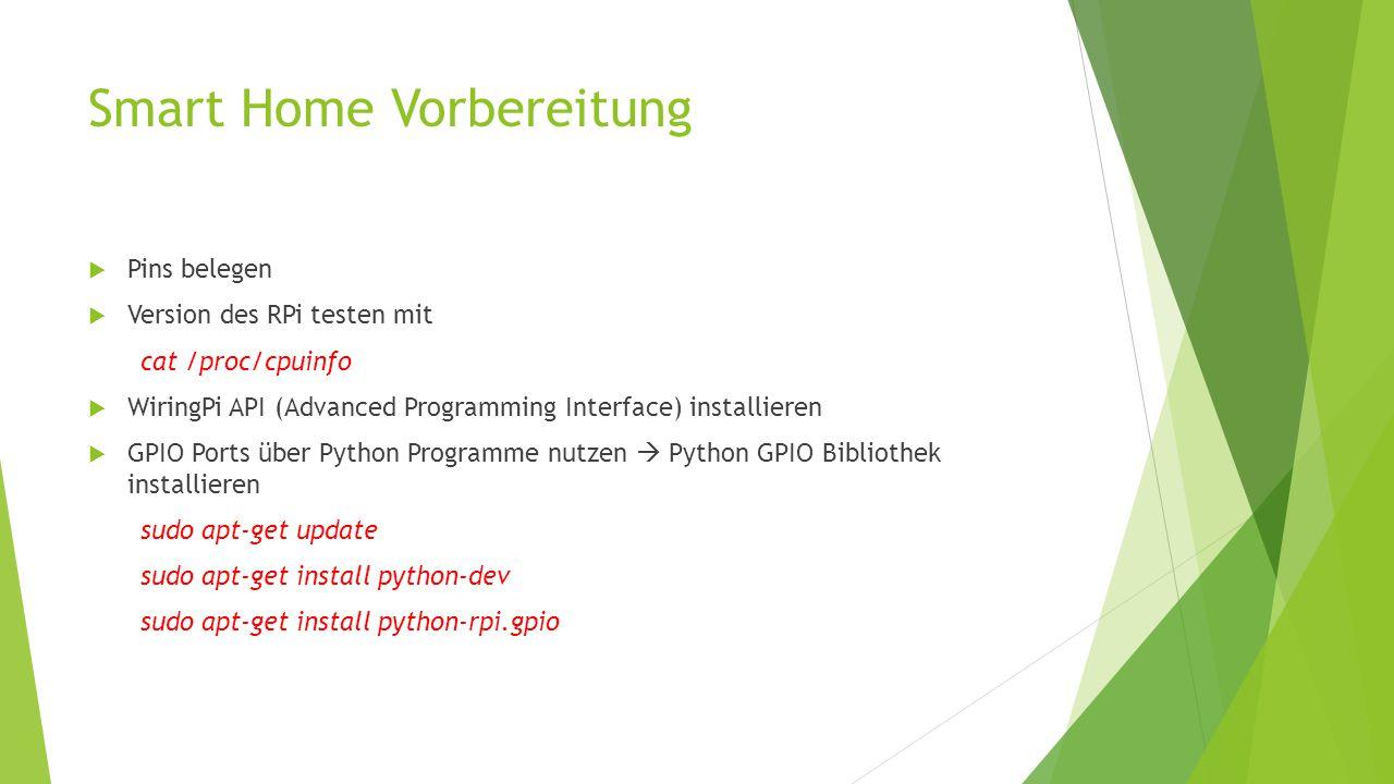 Smart Home Vorbereitung  Pins belegen  Version des RPi testen mit cat /proc/cpuinfo  WiringPi API (Advanced Programming Interface) installieren  GPIO Ports über Python Programme nutzen  Python GPIO Bibliothek installieren sudo apt-get update sudo apt-get install python-dev sudo apt-get install python-rpi.gpio