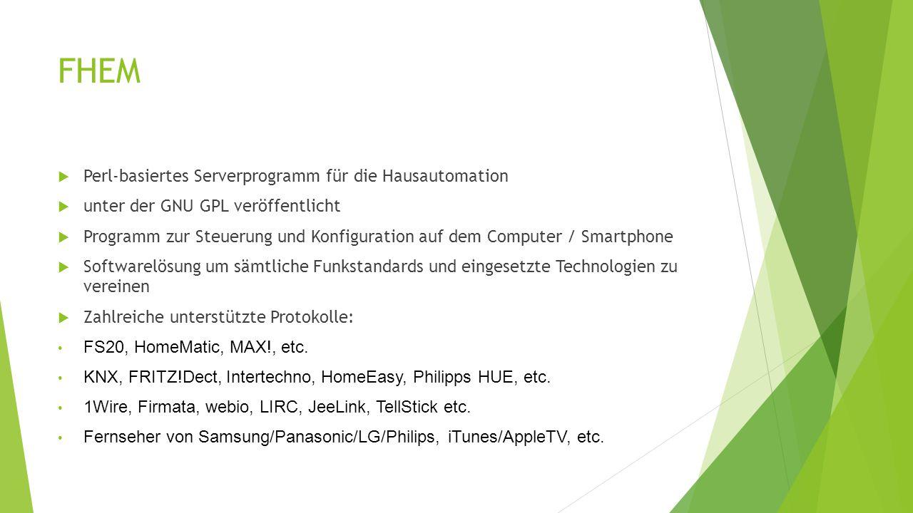 FHEM  Perl-basiertes Serverprogramm für die Hausautomation  unter der GNU GPL veröffentlicht  Programm zur Steuerung und Konfiguration auf dem Computer / Smartphone  Softwarelösung um sämtliche Funkstandards und eingesetzte Technologien zu vereinen  Zahlreiche unterstützte Protokolle: FS20, HomeMatic, MAX!, etc.
