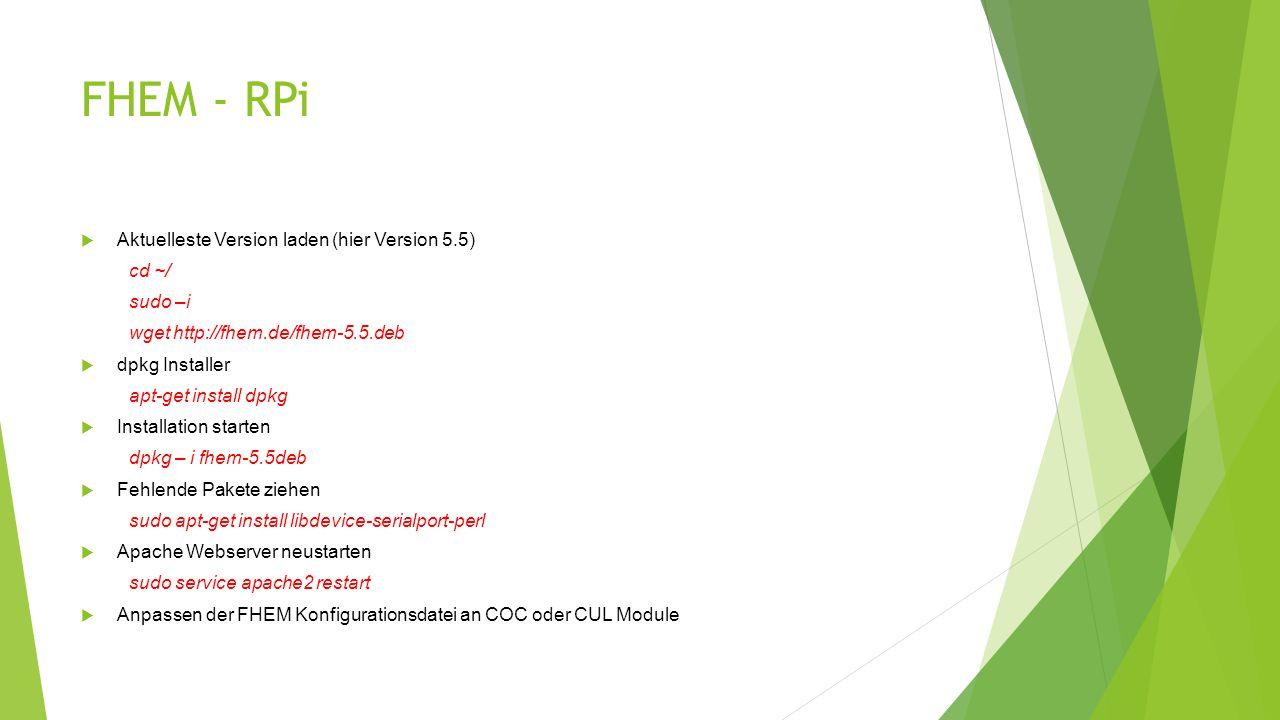 FHEM - RPi  Aktuelleste Version laden (hier Version 5.5) cd ~/ sudo –i wget http://fhem.de/fhem-5.5.deb  dpkg Installer apt-get install dpkg  Installation starten dpkg – i fhem-5.5deb  Fehlende Pakete ziehen sudo apt-get install libdevice-serialport-perl  Apache Webserver neustarten sudo service apache2 restart  Anpassen der FHEM Konfigurationsdatei an COC oder CUL Module