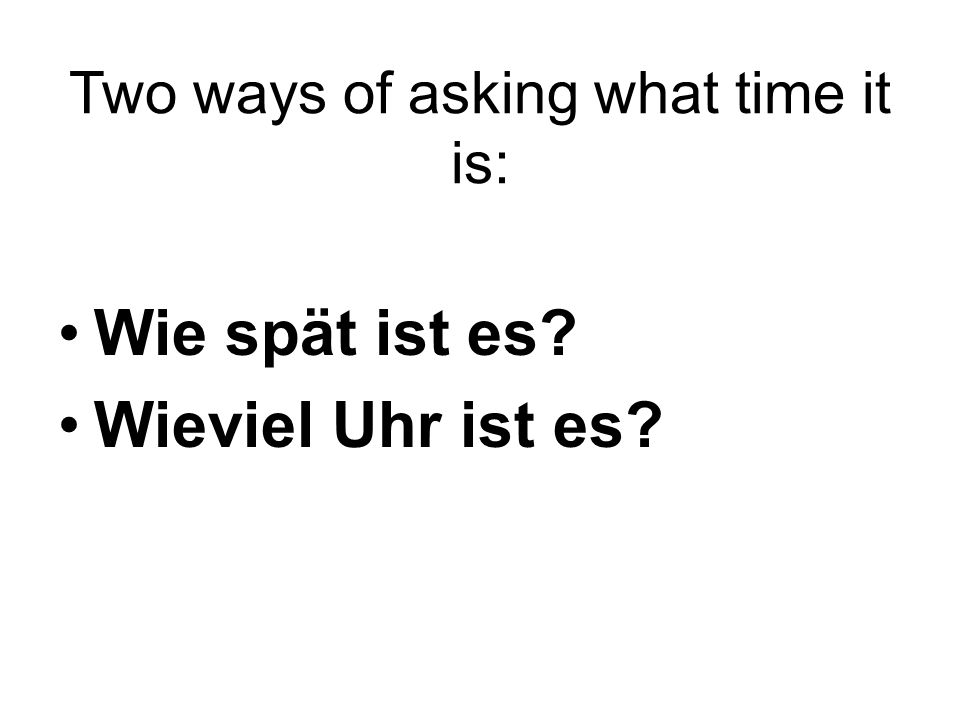 Two ways of asking what time it is: Wie spät ist es? Wieviel Uhr ist es?