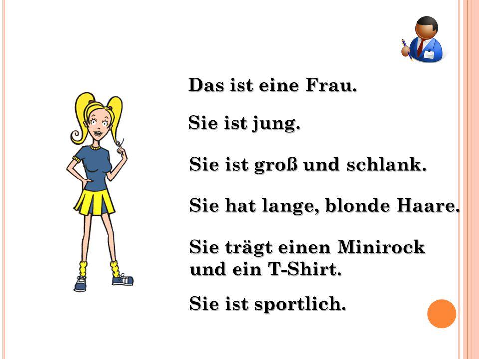 Das ist eine Frau. Sie ist groß und schlank. Sie hat lange, blonde Haare. Sie ist jung. Sie trägt einen Minirock und ein T-Shirt. Sie ist sportlich.