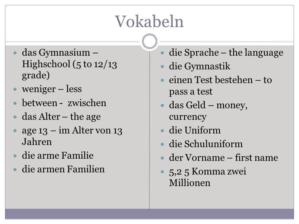 Vokabeln das Gymnasium – Highschool (5 to 12/13 grade) weniger – less between - zwischen das Alter – the age age 13 – im Alter von 13 Jahren die arme