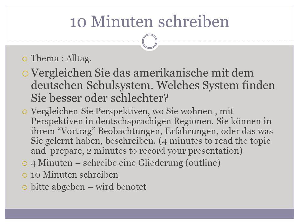 10 Minuten schreiben  Thema : Alltag.  Vergleichen Sie das amerikanische mit dem deutschen Schulsystem. Welches System finden Sie besser oder schlec