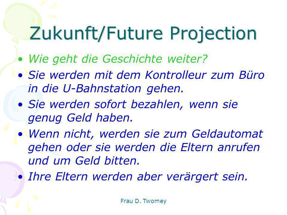 Zukunft/Future Projection Wie geht die Geschichte weiter? Sie werden mit dem Kontrolleur zum Büro in die U-Bahnstation gehen. Sie werden sofort bezahl