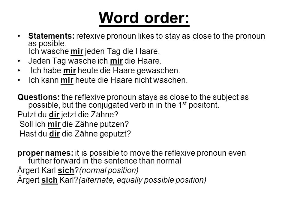 Word order: Statements: refexive pronoun likes to stay as close to the pronoun as posible. Ich wasche mir jeden Tag die Haare. Jeden Tag wasche ich mi