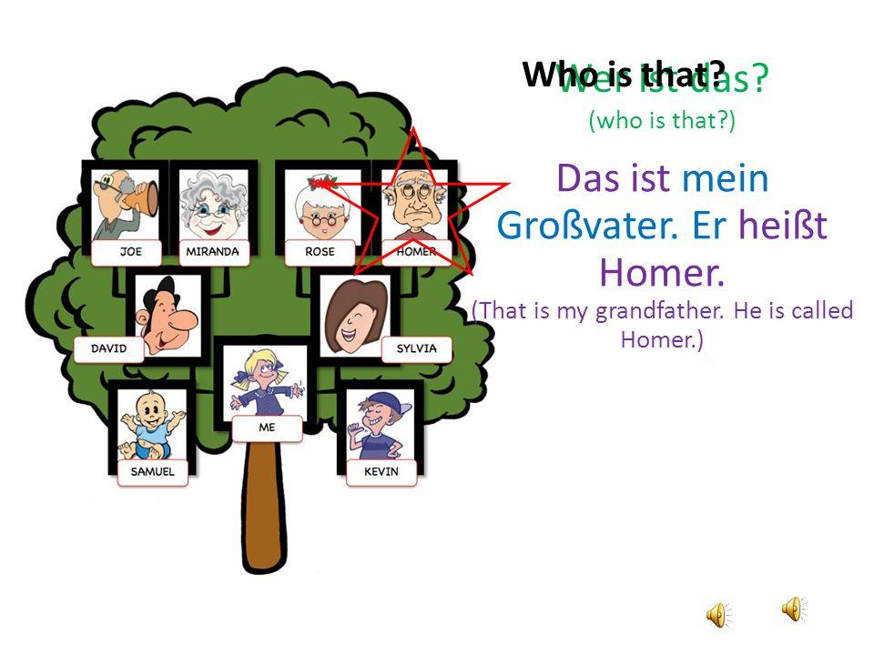 Wer ist das.(who is that?) Das ist mein Großvater.