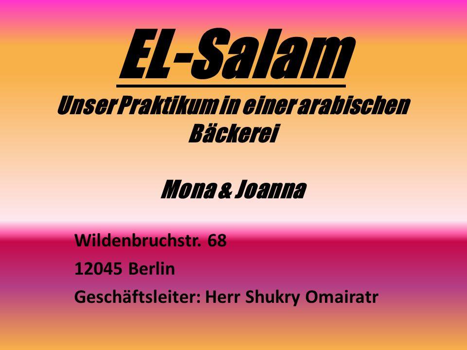EL-Salam Unser Praktikum in einer arabischen Bäckerei Mona & Joanna Wildenbruchstr. 68 12045 Berlin Geschäftsleiter: Herr Shukry Omairatr