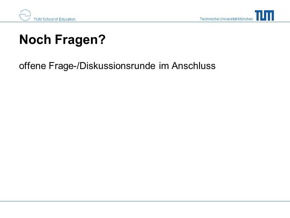 Technische Universität München TUM School of Education Noch Fragen? offene Frage-/Diskussionsrunde im Anschluss