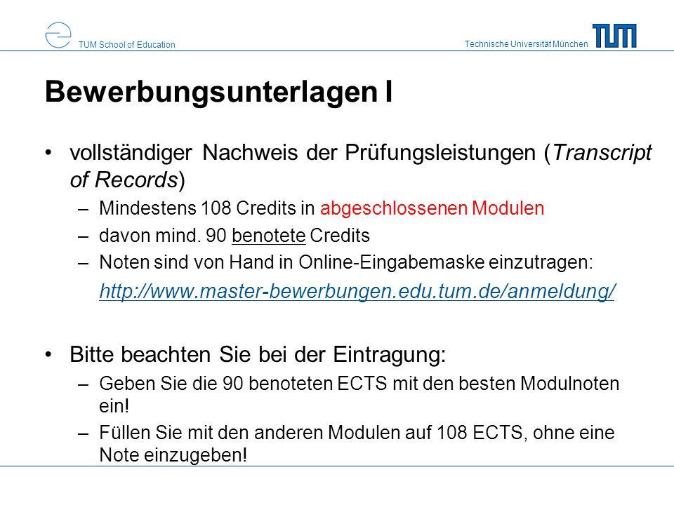Technische Universität München TUM School of Education Bewerbungsunterlagen I vollständiger Nachweis der Prüfungsleistungen (Transcript of Records) –Mindestens 108 Credits in abgeschlossenen Modulen –davon mind.