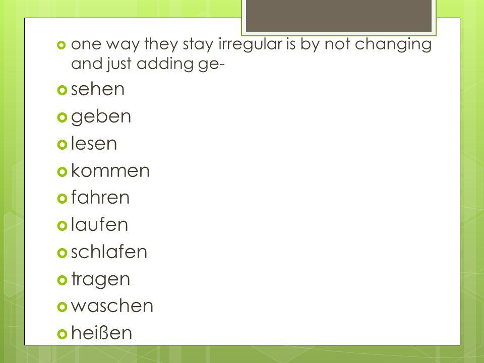  one way they stay irregular is by not changing and just adding ge-  sehen  geben  lesen  kommen  fahren  laufen  schlafen  tragen  waschen  heißen