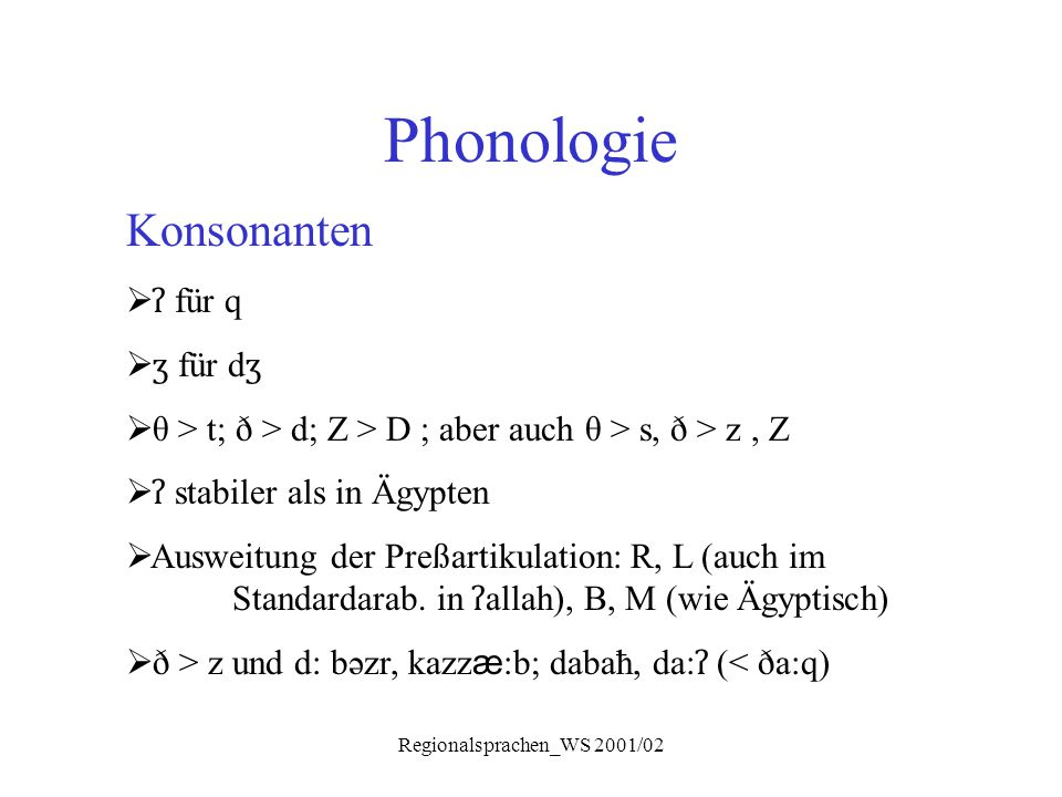 Regionalsprachen_WS 2001/02 Phonologie Konsonanten  ʔ für q  ʒ für d ʒ  θ > t; ð > d; Z > D ; aber auch θ > s, ð > z, Z  ʔ stabiler als in Ägypten