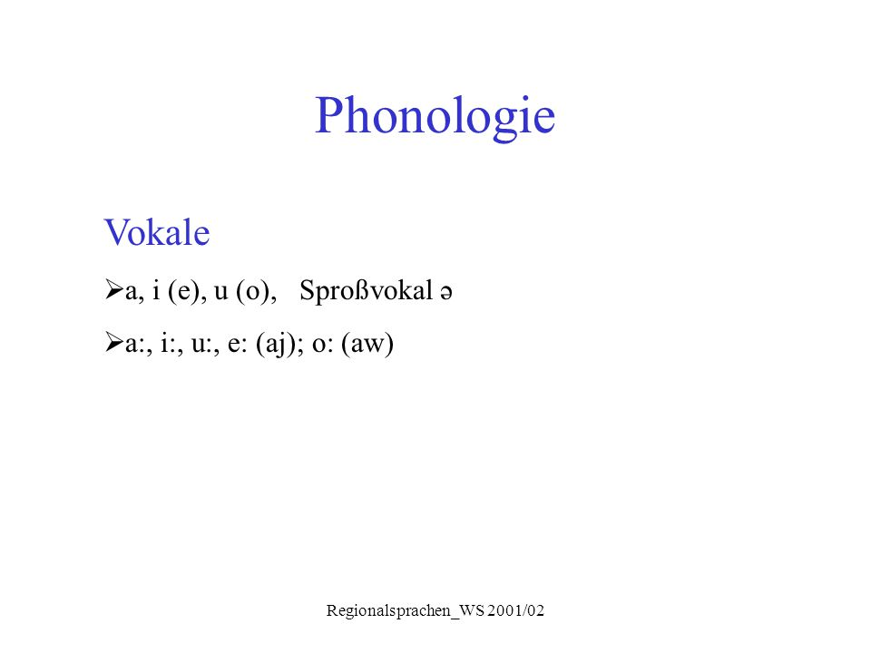 Regionalsprachen_WS 2001/02 Phonologie Vokale  a, i (e), u (o), Sproßvokal ə  a:, i:, u:, e: (aj); o: (aw)