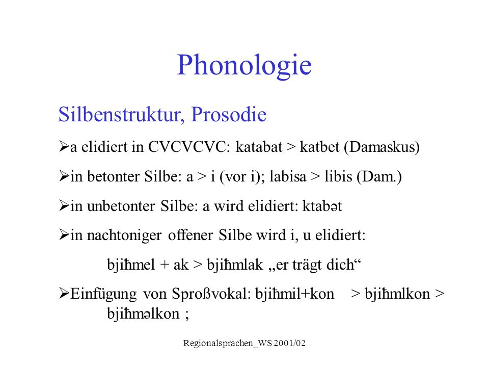 Regionalsprachen_WS 2001/02 Phonologie Silbenstruktur, Prosodie  a elidiert in CVCVCVC: katabat > katbet (Damaskus)  in betonter Silbe: a > i (vor i