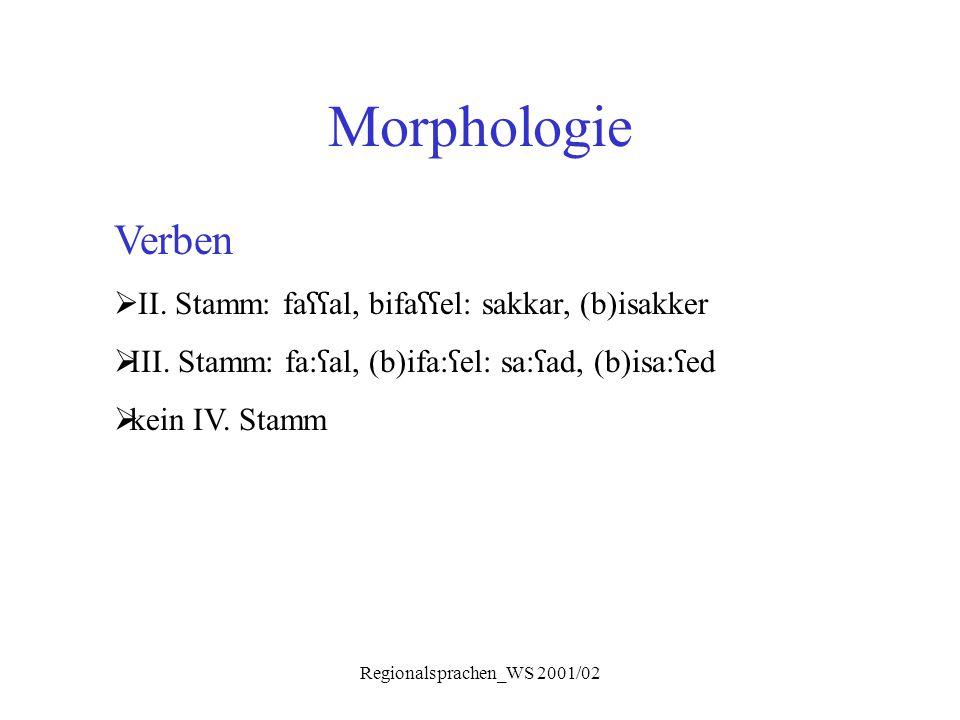 Regionalsprachen_WS 2001/02 Morphologie Verben  II. Stamm: fa ʕʕ al, bifa ʕʕ el: sakkar, (b)isakker  III. Stamm: fa: ʕ al, (b)ifa: ʕ el: sa: ʕ ad, (