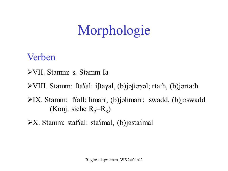 Regionalsprachen_WS 2001/02 Morphologie Verben  VII. Stamm: s. Stamm Ia  VIII. Stamm: fta ʕ al: i ʃ taγal, (b)jə ʃ təγəl; rta:ħ, (b)jərta:ħ  IX. St