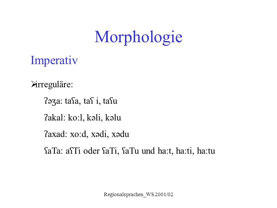 Regionalsprachen_WS 2001/02 Morphologie Imperativ  irreguläre: ʔ ə ʒ a: ta ʕ a, ta ʕ i, ta ʕ u ʔ akal: ko:l, kəli, kəlu ʔ axad: xo:d, xədi, xədu ʕ aT
