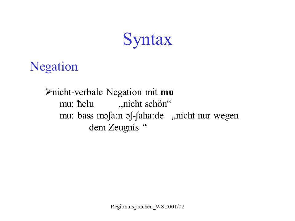 "Regionalsprachen_WS 2001/02 Syntax Negation  nicht-verbale Negation mit mu mu: ħelu""nicht schön"" mu: bass mə ʃ a:n ə ʃ - ʃ aha:de ""nicht nur wegen de"