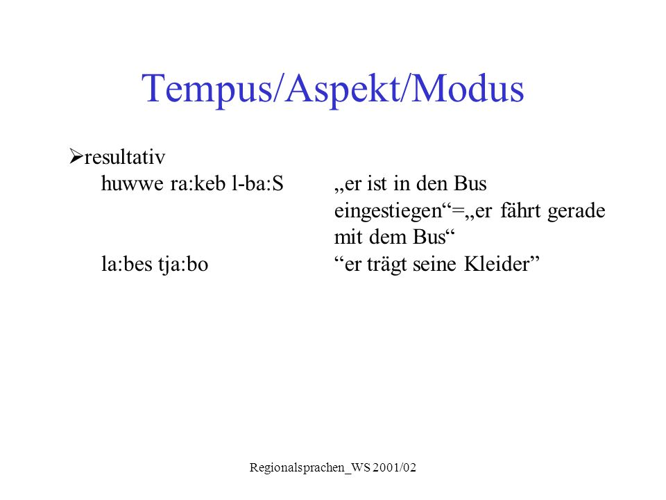 """Regionalsprachen_WS 2001/02 Tempus/Aspekt/Modus  resultativ huwwe ra:keb l-ba:S""""er ist in den Bus eingestiegen""""=""""er fährt gerade mit dem Bus"""" la:bes"""