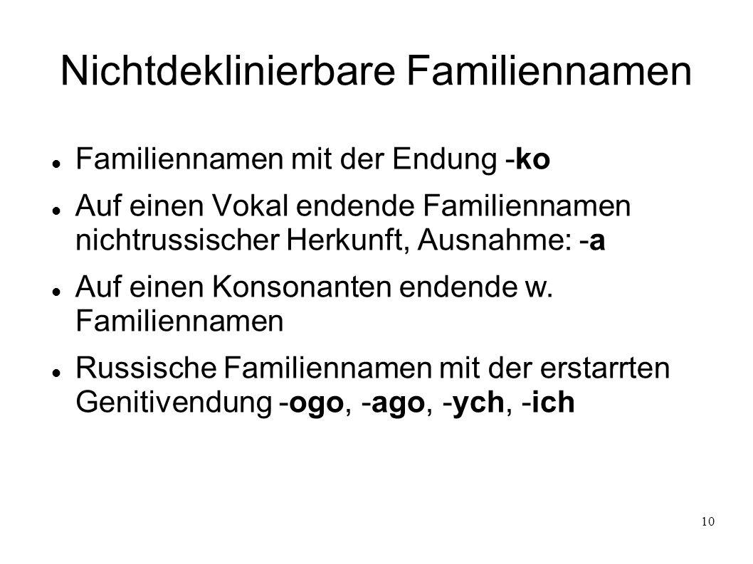10 Nichtdeklinierbare Familiennamen Familiennamen mit der Endung -ko Auf einen Vokal endende Familiennamen nichtrussischer Herkunft, Ausnahme: -a Auf
